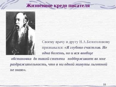 * Жизненное кредо писателя Своему врачу и другу Н.А.Белоголовому признавался:...