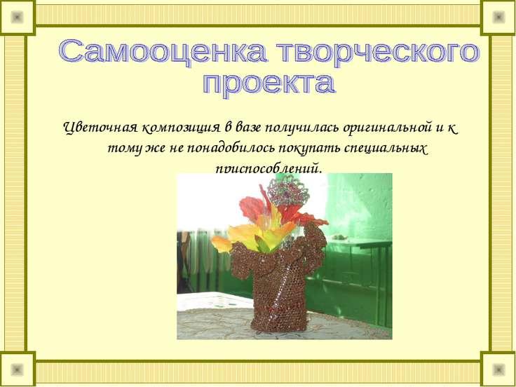 Цветочная композиция в вазе получилась оригинальной и к тому же не понадобило...