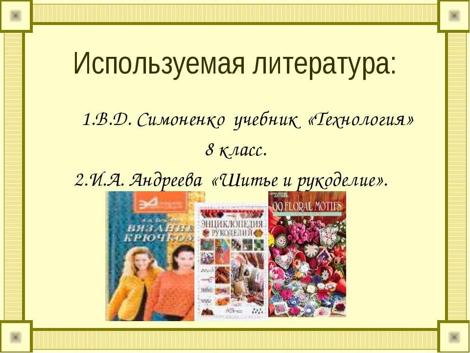 Используемая литература: 1.В.Д. Симоненко учебник «Технология» 8 класс. 2.И.А...