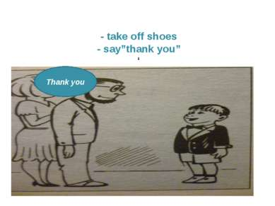 "Thank you Thank you - take off shoes - say""thank you"" '"