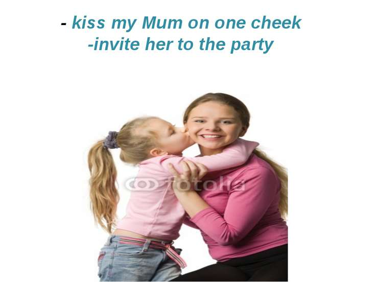 - kiss my Mum on one cheek -invite her to the party