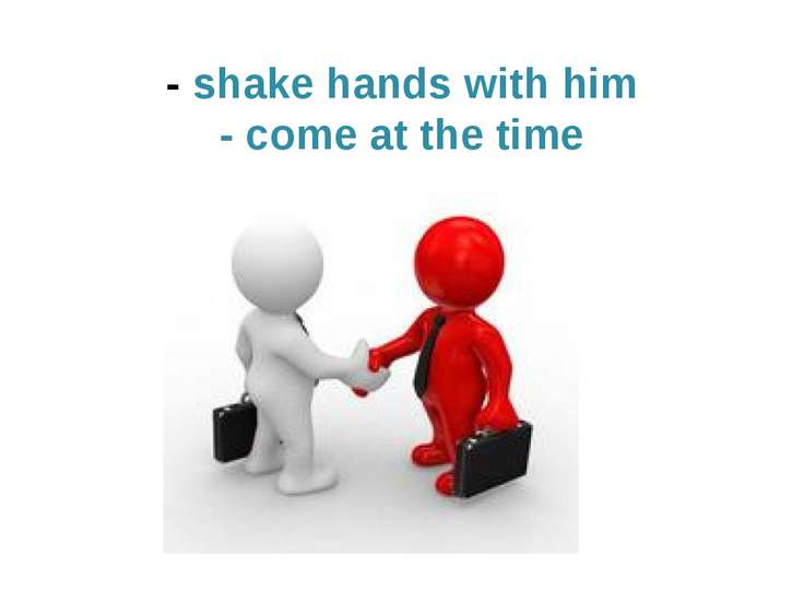 - shake hands with him - come at the time