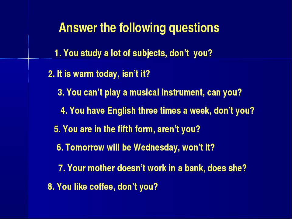 Answer the following questions 1. You study a lot of subjects, don't you? 2. ...