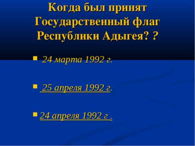 Когда был принят Государственный флаг Республики Адыгея? ? 24 марта 1992 г. 2...