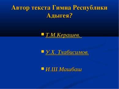 Автор текста Гимна Республики Адыгея? Т.М.Керашев. У.Х. Тхабисимов. И.Ш.Машбаш