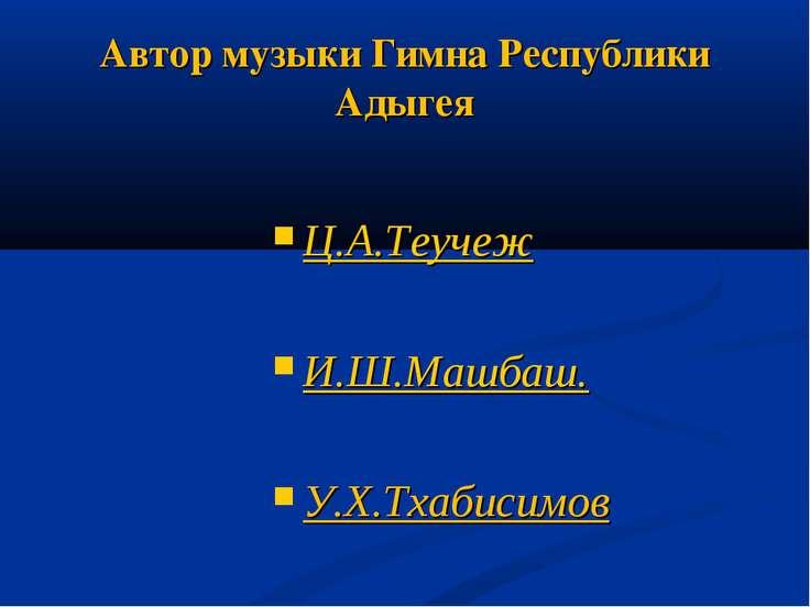 Автор музыки Гимна Республики Адыгея Ц.А.Теучеж И.Ш.Машбаш. У.Х.Тхабисимов