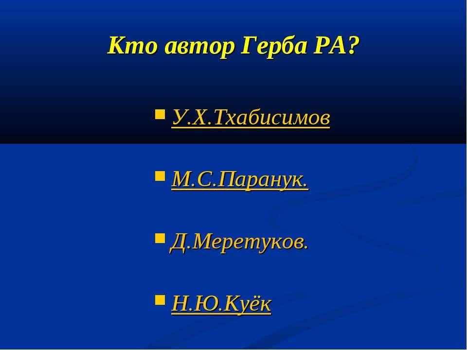 Кто автор Герба РА? У.Х.Тхабисимов М.С.Паранук. Д.Меретуков. Н.Ю.Куёк