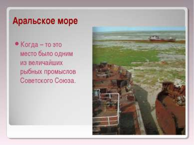 Аральское море Когда – то это место было одним из величайших рыбных промыслов...