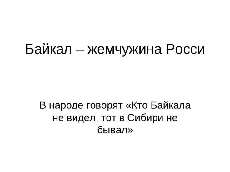 Байкал – жемчужина Росси В народе говорят «Кто Байкала не видел, тот в Сибири...