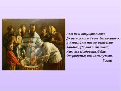 Нет меж живущих людей Да не может и быть безымянных: В первый же миг по рожде...