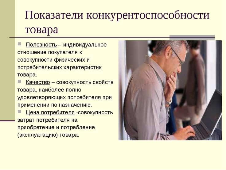 Показатели конкурентоспособности товара Полезность – индивидуальное отношение...