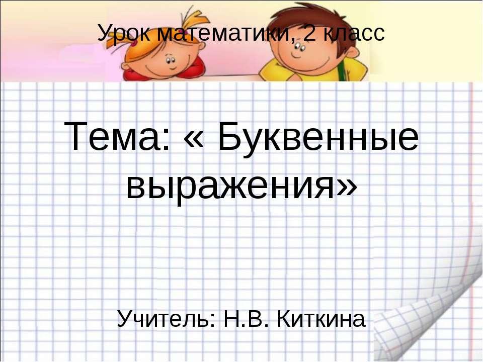 Урок математики, 2 класс Тема: « Буквенные выражения» Учитель: Н.В. Киткина