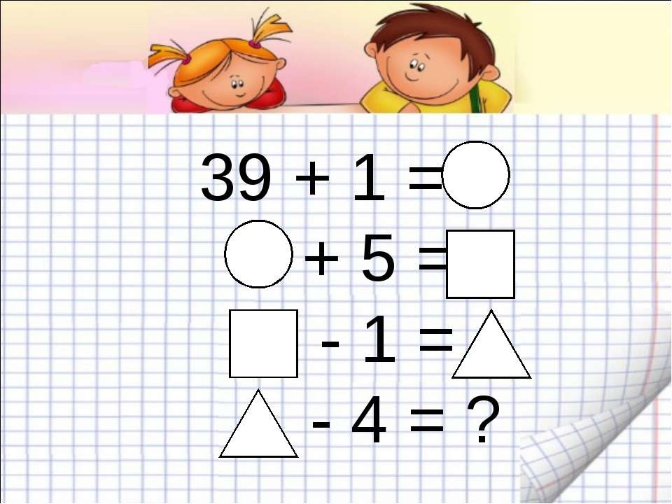 39 + 1 = + 5 = - 1 = - 4 = ?