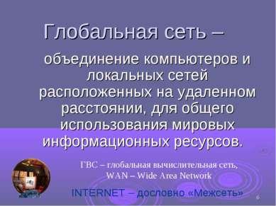 * Глобальная сеть – объединение компьютеров и локальных сетей расположенных н...