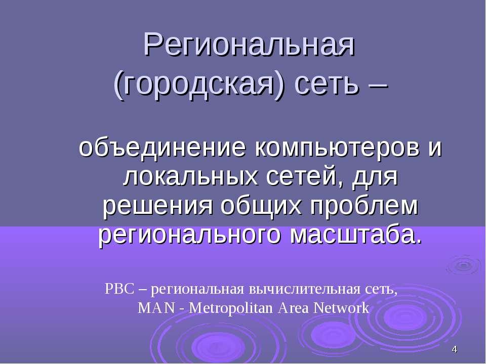 * Региональная (городская) сеть – объединение компьютеров и локальных сетей, ...