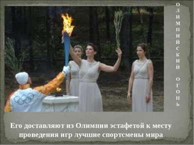 Его доставляют из Олимпии эстафетой к месту проведения игр лучшие спортсмены ...