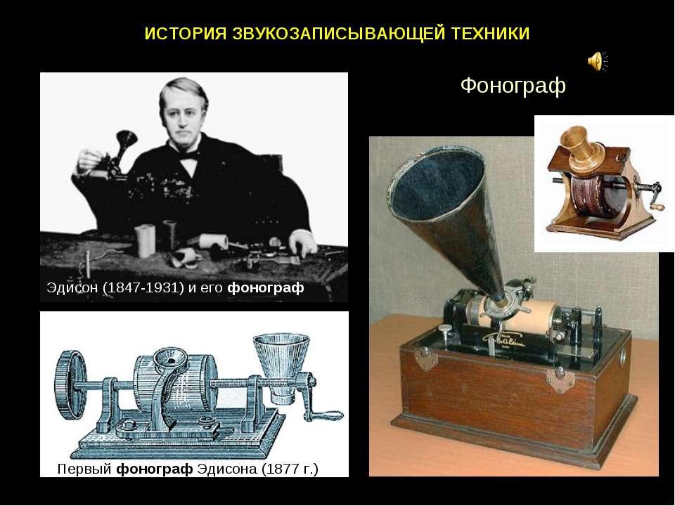 ИСТОРИЯ ЗВУКОЗАПИСЫВАЮЩЕЙ ТЕХНИКИ Эдисон (1847-1931) и его фонограф Первый фо...