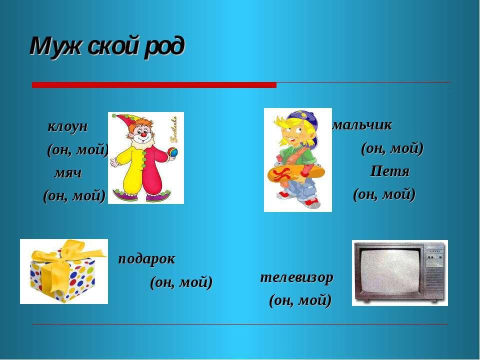 Мужской род клоун (он, мой) мяч (он, мой) мальчик (он, мой) Петя (он, мой) по...