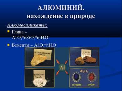 АЛЮМИНИЙ. нахождение в природе Алюмосиликаты: Глина – Al2O3*nSiO2*mH2O Боксит...