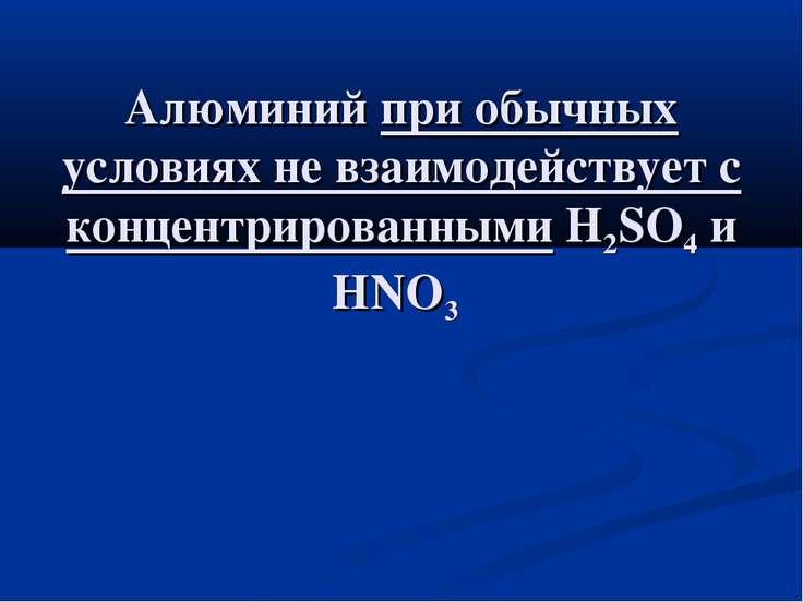 Алюминий при обычных условиях не взаимодействует с концентрированными H2SO4 и...