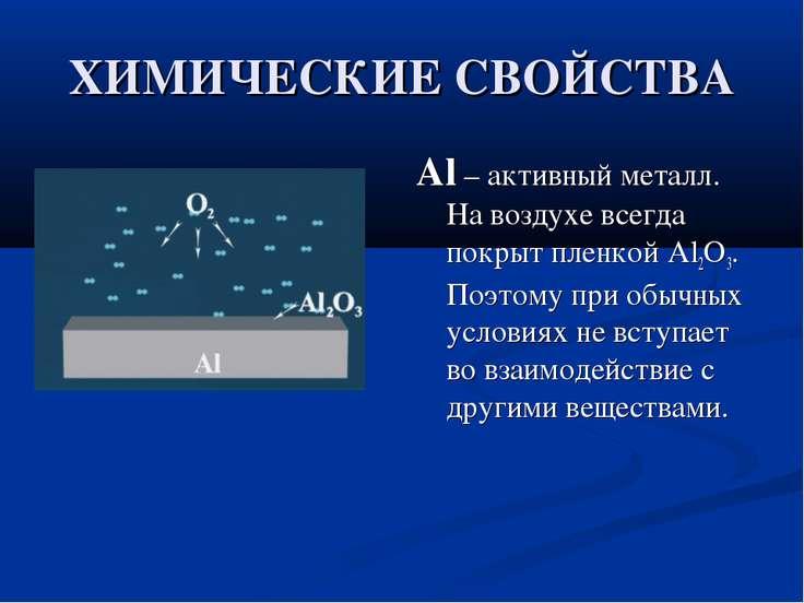 ХИМИЧЕСКИЕ СВОЙСТВА Al – активный металл. На воздухе всегда покрыт пленкой Al...