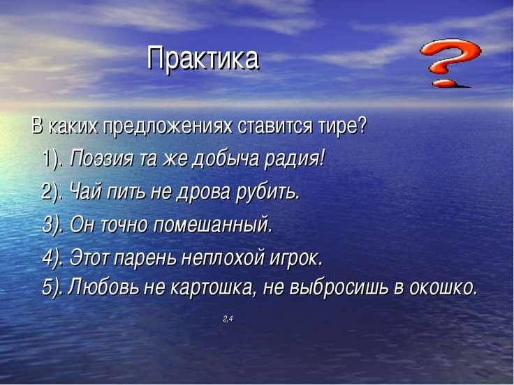 Практика В каких предложениях ставится тире? 1). Поэзия та же добыча радия! 2...