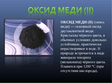 ОКСИД МЕДИ (II) (окись меди) — основный оксид двухвалентной меди. Кристаллы ч...