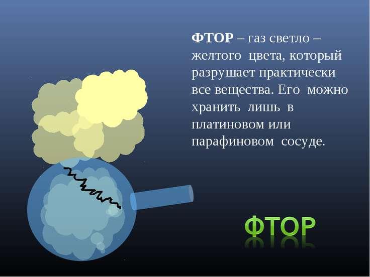 ФТОР – газ светло – желтого цвета, который разрушает практически все вещества...