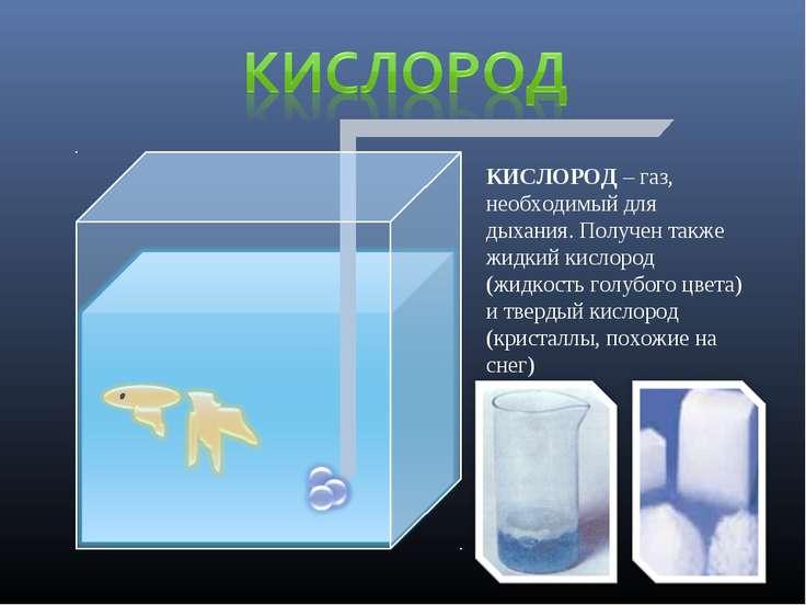 КИСЛОРОД – газ, необходимый для дыхания. Получен также жидкий кислород (жидко...