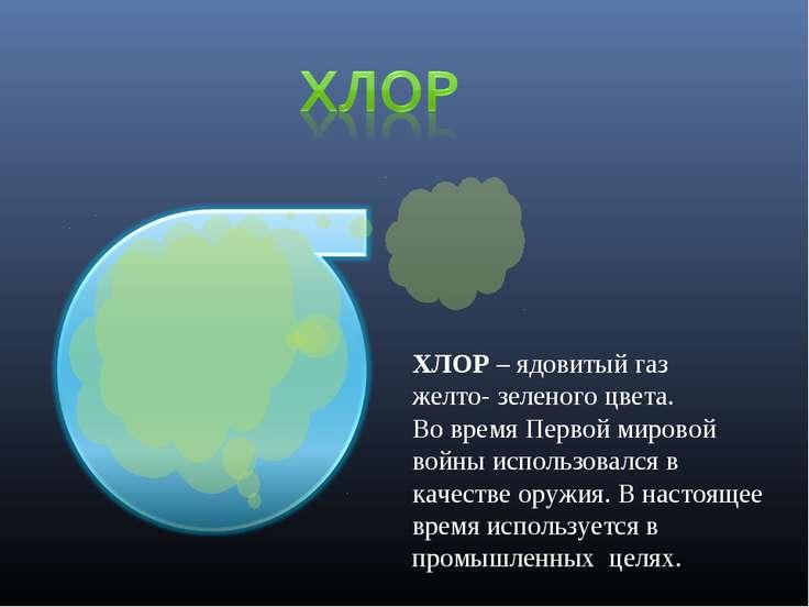 ХЛОР – ядовитый газ желто- зеленого цвета. Во время Первой мировой войны испо...