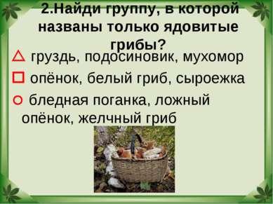 2.Найди группу, в которой названы только ядовитые грибы? груздь, подосиновик,...