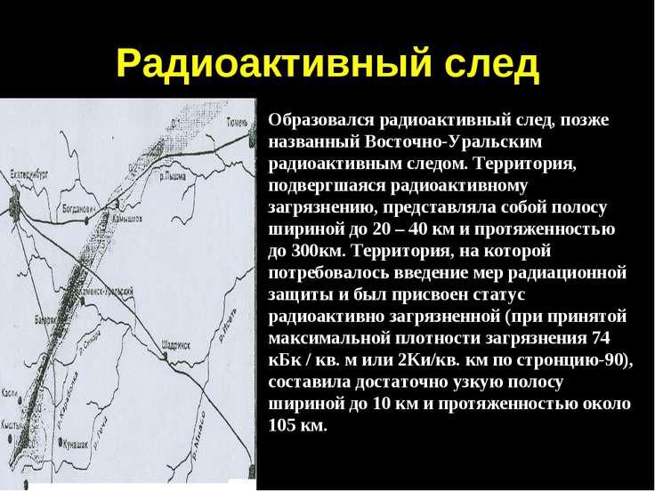 Радиоактивный след Образовался радиоактивный след, позже названный Восточно-У...