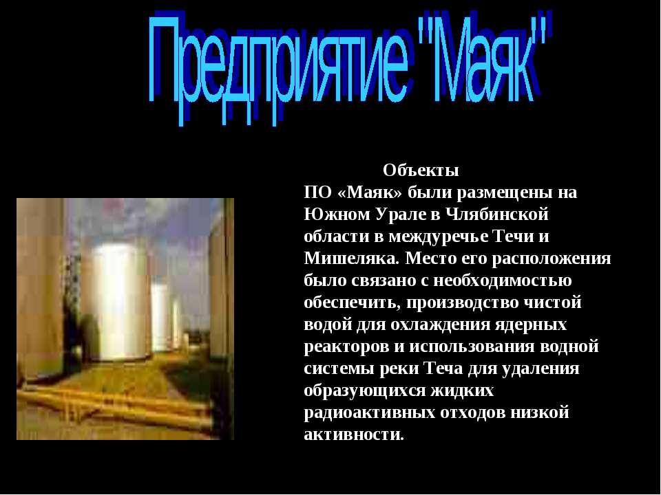 Объектыпервогв стране ПО «Маяк» были размещены на Южном Урале в Члябинской об...