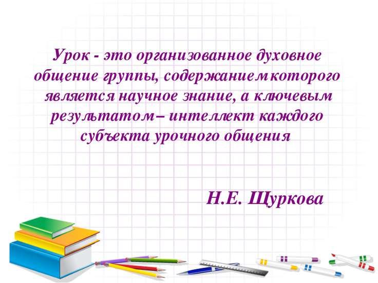 Урок - это организованное духовное общение группы, содержанием которого являе...