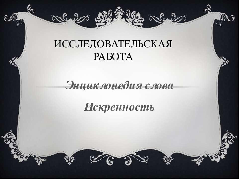 ИССЛЕДОВАТЕЛЬСКАЯ РАБОТА Энциклопедия слова Искренность