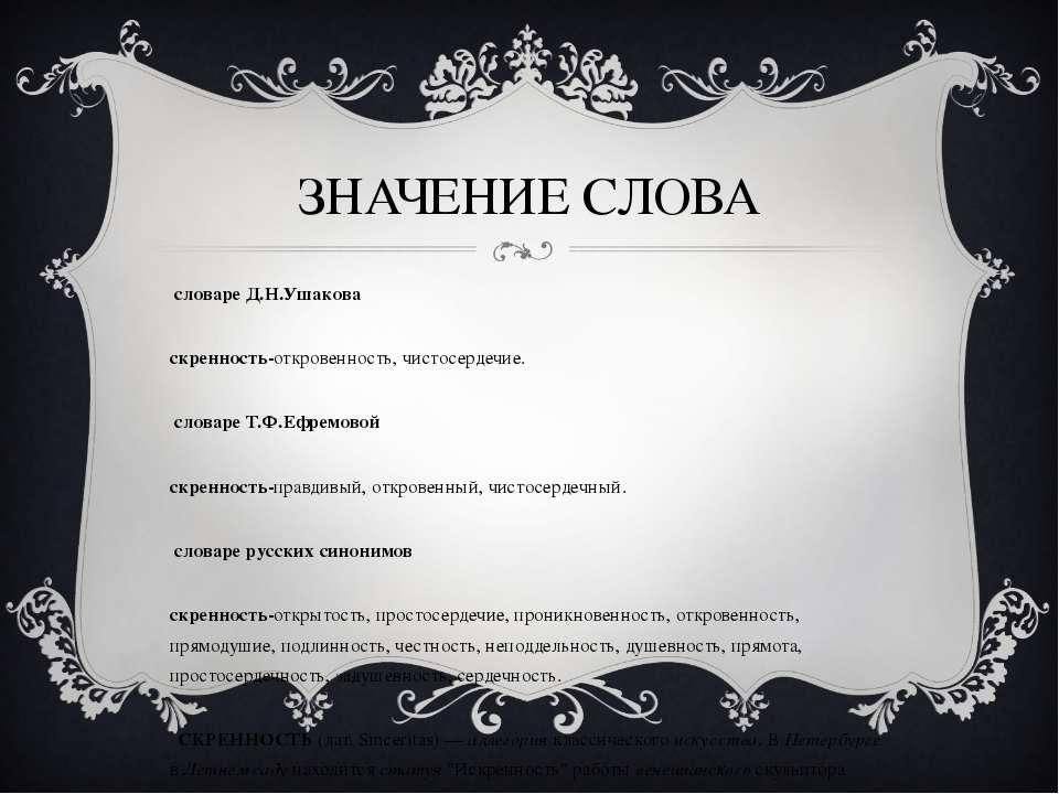 ЗНАЧЕНИЕ СЛОВА В словаре Д.Н.Ушакова Искренность-откровенность, чистосердечие...