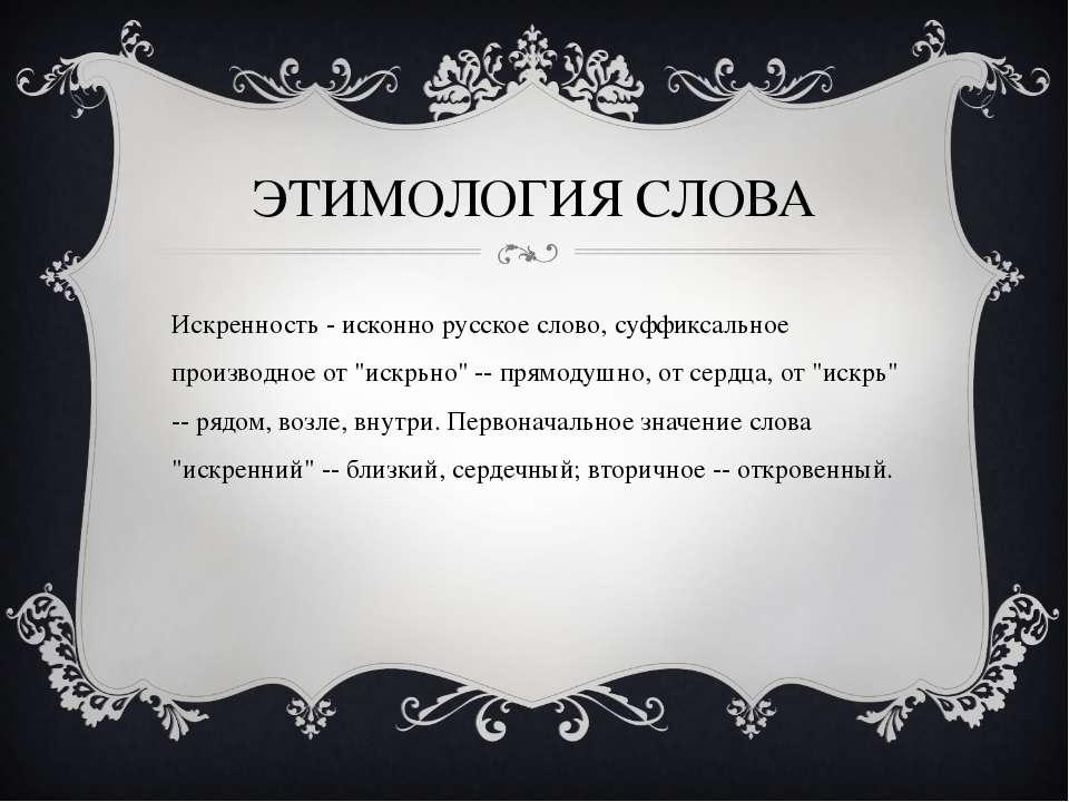 ЭТИМОЛОГИЯ СЛОВА Искренность - исконно русское слово, суффиксальное производн...