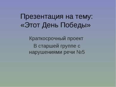 Презентация на тему: «Этот День Победы» Краткосрочный проект В старшей группе...