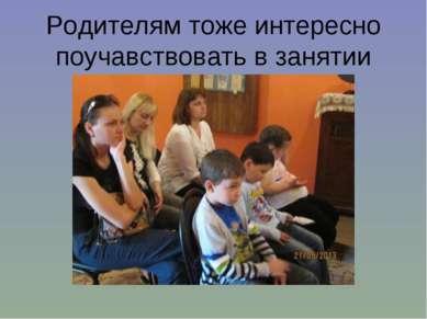 Родителям тоже интересно поучавствовать в занятии