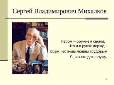 * Сергей Владимирович Михалков Пером – оружием своим, Что я в руках держу, - ...
