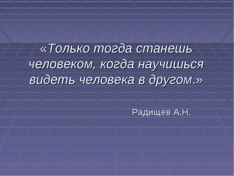 «Только тогда станешь человеком, когда научишься видеть человека в другом.» Р...