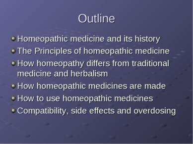 Outline Homeopathic medicine and its history The Principles of homeopathic me...