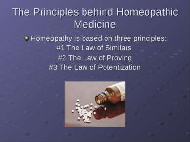 The Principles behind Homeopathic Medicine Homeopathy is based on three princ...