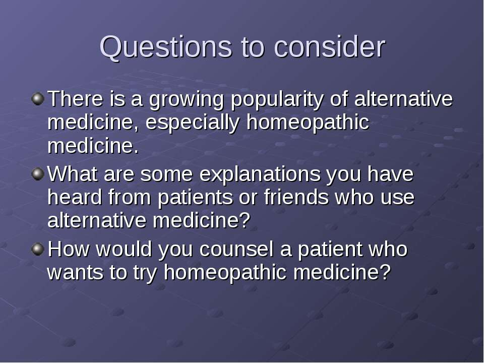 Questions to consider There is a growing popularity of alternative medicine, ...