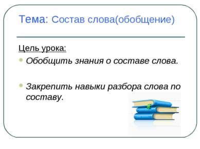 Тема: Состав слова(обобщение) Цель урока: Обобщить знания о составе слова. За...