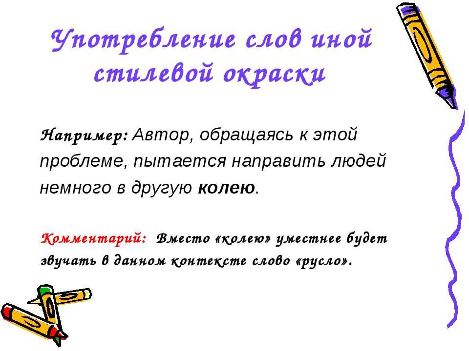 Употребление слов иной стилевой окраски Например: Автор, обращаясь к этой про...