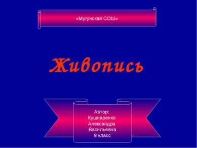 Живопись Автор: Кушнаренко Александра Васильевна 9 класс «Мугунская СОШ»