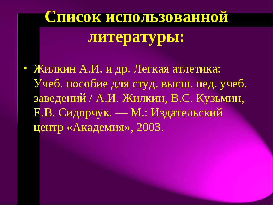 Список использованной литературы: Жилкин А.И. и др. Легкая атлетика: Учеб. по...