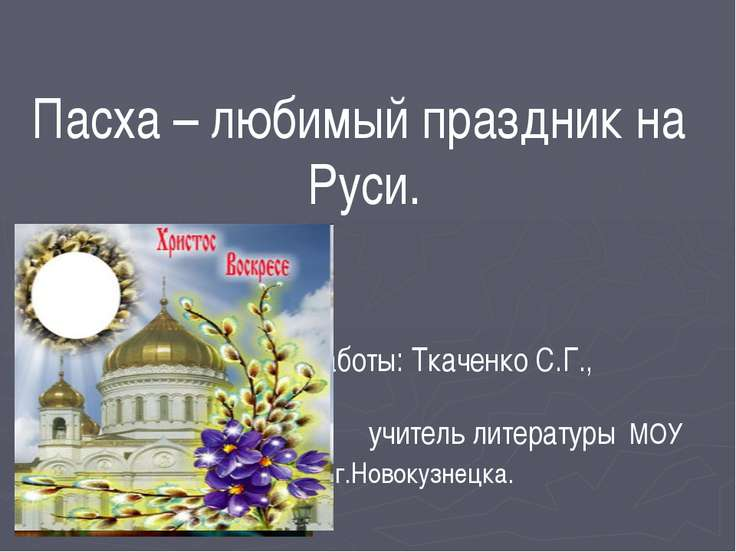Пасха – любимый праздник на Руси. Автор работы: Ткаченко С.Г., учитель литера...