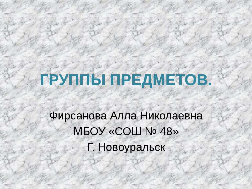 ГРУППЫ ПРЕДМЕТОВ. Фирсанова Алла Николаевна МБОУ «СОШ № 48» Г. Новоуральск